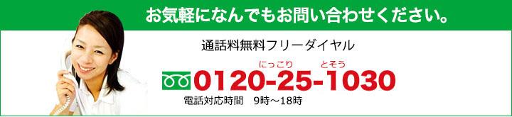 通話料無料フリーダイヤル,電話番号:0120-25-1030,受付時間9:00〜18:00(定休日:日曜)